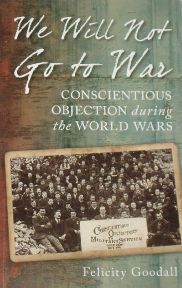 We Will Not Go To War - Conscientious Objection during the World Wars, by Felicity Goodall